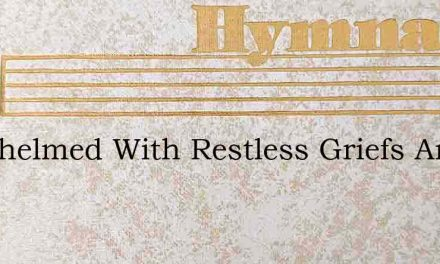 Oerwhelmed With Restless Griefs And Fear – Hymn Lyrics