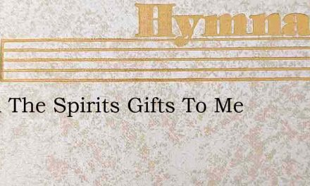 Of All The Spirits Gifts To Me – Hymn Lyrics