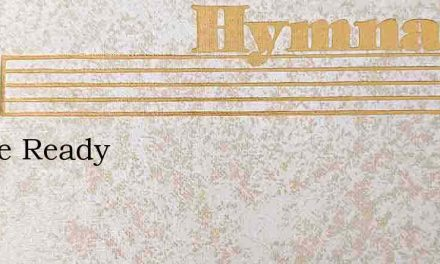 Oh Be Ready – Hymn Lyrics