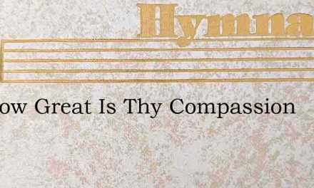 Oh How Great Is Thy Compassion – Hymn Lyrics