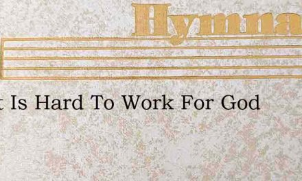 Oh, It Is Hard To Work For God – Hymn Lyrics
