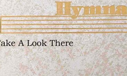 Oh, Take A Look There – Hymn Lyrics