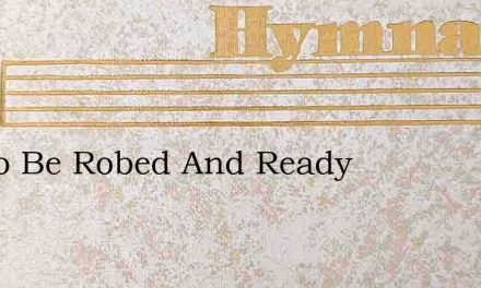 Oh To Be Robed And Ready – Hymn Lyrics