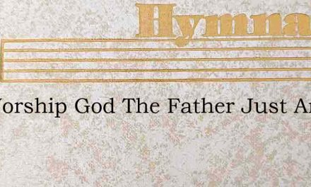 Oh Worship God The Father Just And True – Hymn Lyrics