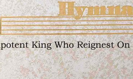 Omnipotent King Who Reignest On High – Hymn Lyrics