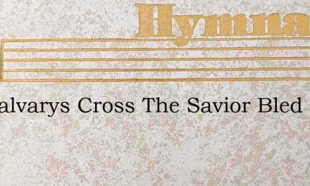 On Calvarys Cross The Savior Bled – Hymn Lyrics