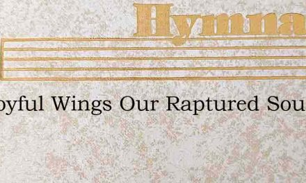 On Joyful Wings Our Raptured Souls – Hymn Lyrics