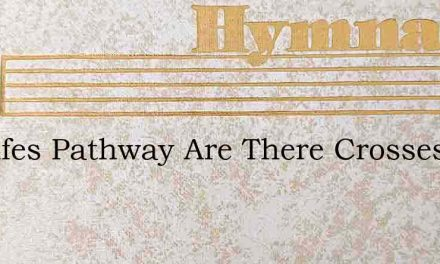 On Lifes Pathway Are There Crosses – Hymn Lyrics