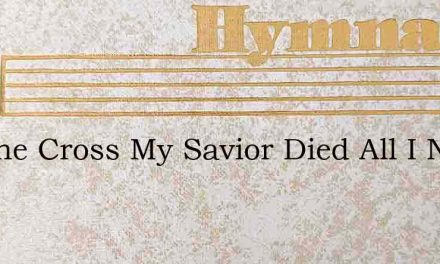 On The Cross My Savior Died All I Need – Hymn Lyrics