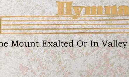 On The Mount Exalted Or In Valley Low – Hymn Lyrics