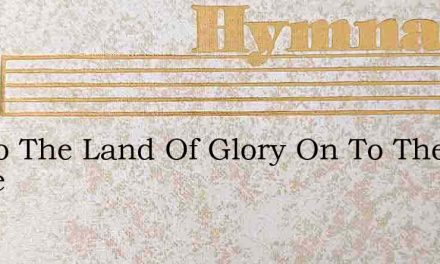 On To The Land Of Glory On To The Home – Hymn Lyrics