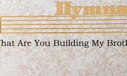 On What Are You Building My Brother – Hymn Lyrics