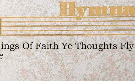 On Wings Of Faith Ye Thoughts Fly Hence – Hymn Lyrics