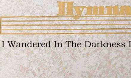 Once I Wandered In The Darkness Like A – Hymn Lyrics