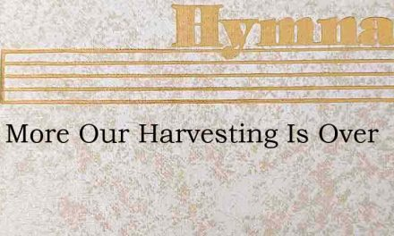 Once More Our Harvesting Is Over – Hymn Lyrics