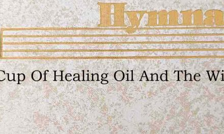 One Cup Of Healing Oil And The Wine – Hymn Lyrics