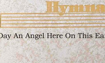One Day An Angel Here On This Earth – Hymn Lyrics