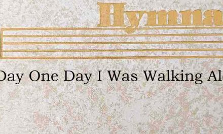 One Day One Day I Was Walking Along Well – Hymn Lyrics
