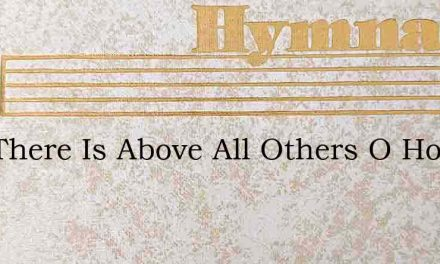 One There Is Above All Others O How He L – Hymn Lyrics