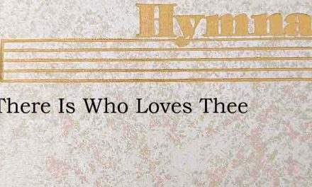 One There Is Who Loves Thee – Hymn Lyrics