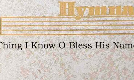 One Thing I Know O Bless His Name – Hymn Lyrics