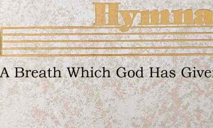 Only A Breath Which God Has Given – Hymn Lyrics