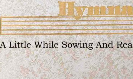 Only A Little While Sowing And Reaping – Hymn Lyrics