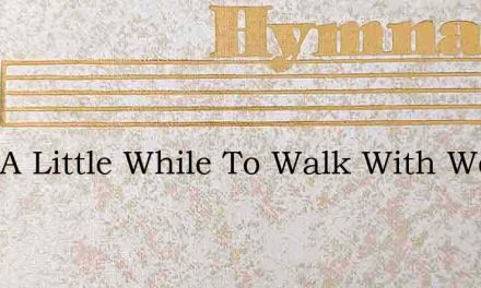Only A Little While To Walk With Weary F – Hymn Lyrics