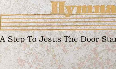 Only A Step To Jesus The Door Stands Ope – Hymn Lyrics
