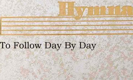 Only To Follow Day By Day – Hymn Lyrics