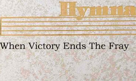 Only When Victory Ends The Fray – Hymn Lyrics