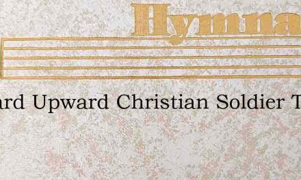 Onward Upward Christian Soldier Turn Not – Hymn Lyrics