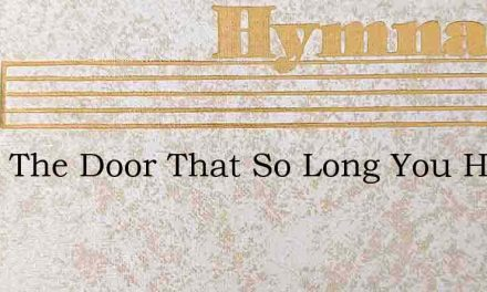 Open The Door That So Long You Have Bolt – Hymn Lyrics
