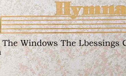 Open The Windows The Lbessings Come Down – Hymn Lyrics