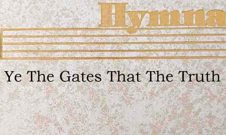 Open Ye The Gates That The Truth May Ent – Hymn Lyrics