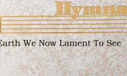 Our Earth We Now Lament To See – Hymn Lyrics