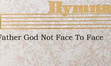 Our Father God Not Face To Face – Hymn Lyrics