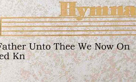 Our Father Unto Thee We Now On Bended Kn – Hymn Lyrics