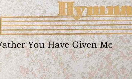 Our Father You Have Given Me – Hymn Lyrics