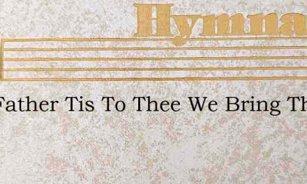 Our Father Tis To Thee We Bring This Ear – Hymn Lyrics