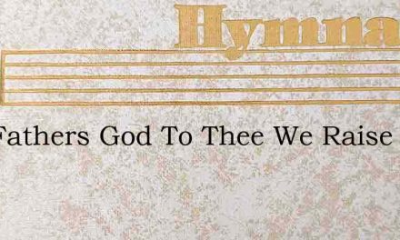 Our Fathers God To Thee We Raise – Hymn Lyrics