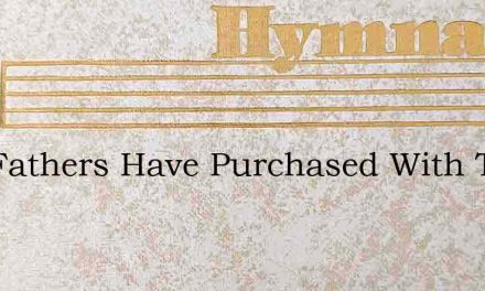 Our Fathers Have Purchased With Tears – Hymn Lyrics