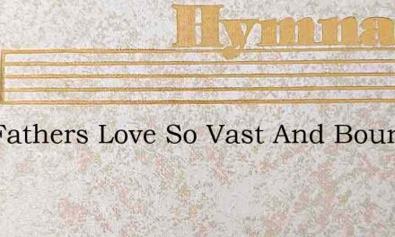 Our Fathers Love So Vast And Boundless – Hymn Lyrics