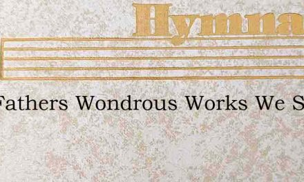 Our Fathers Wondrous Works We See – Hymn Lyrics
