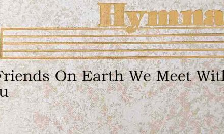 Our Friends On Earth We Meet With Pleasu – Hymn Lyrics