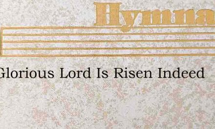 Our Glorious Lord Is Risen Indeed – Hymn Lyrics