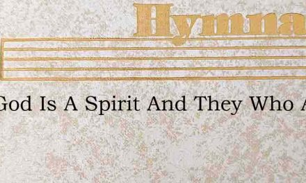 Our God Is A Spirit And They Who Aright – Hymn Lyrics