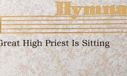 Our Great High Priest Is Sitting – Hymn Lyrics