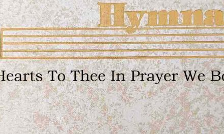 Our Hearts To Thee In Prayer We Bow – Hymn Lyrics