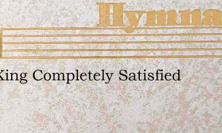 Our King Completely Satisfied – Hymn Lyrics